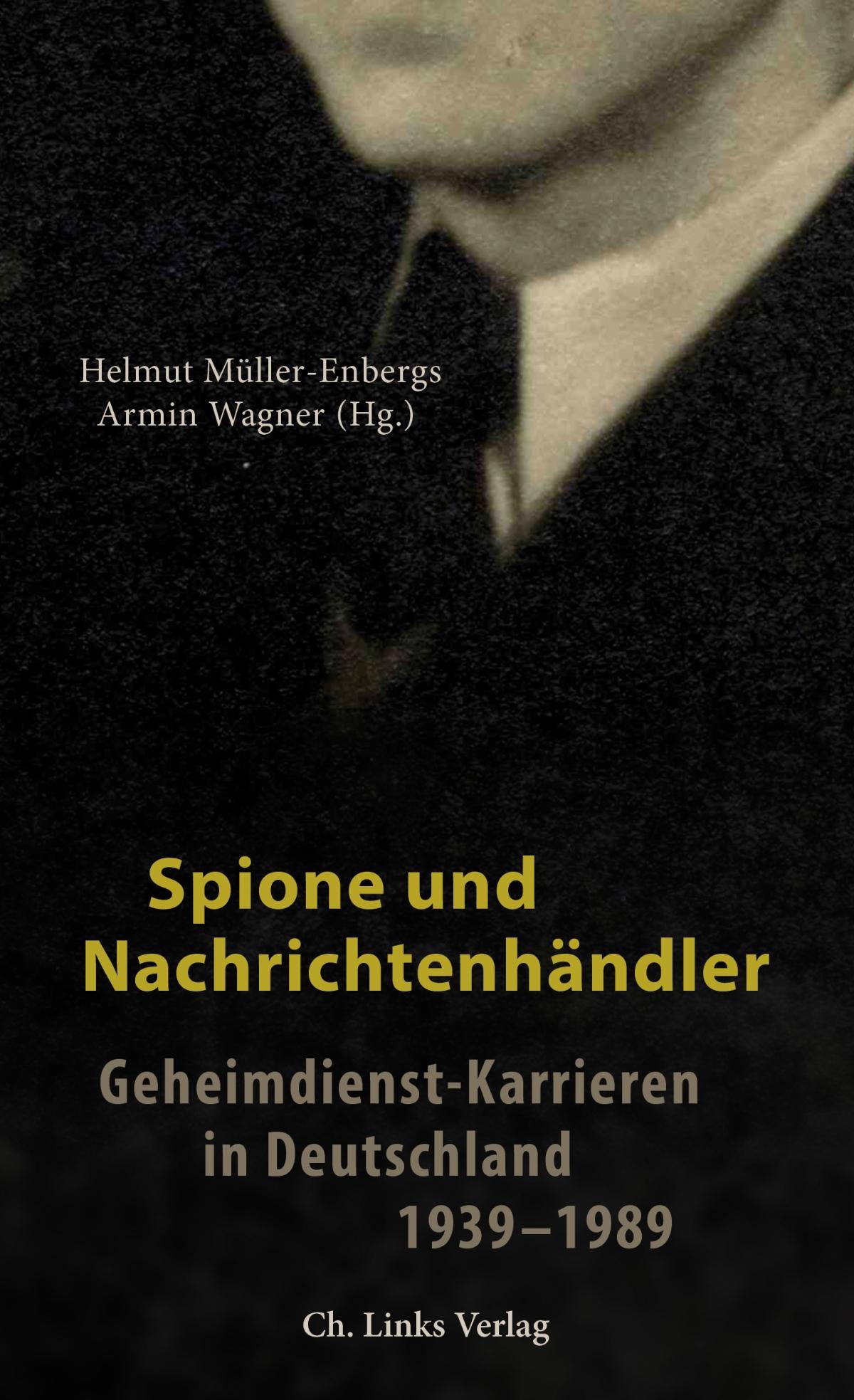 Spione und Nachrichtenhändler: Geheimdienst-Karrieren in Deutschland1939-1989